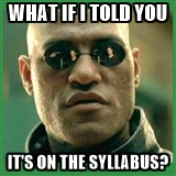 Morpheus asking, What if I told you it's on the syllabus?